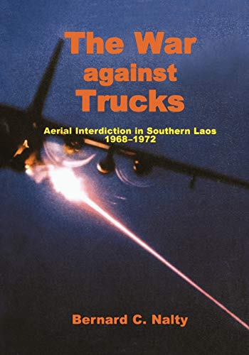 The War Against Trucks: Aerial Interdiction in Souther Laos, 1968-1972 (9781780394336) by Bernard C. Nalty; Air Force History and Museums Program