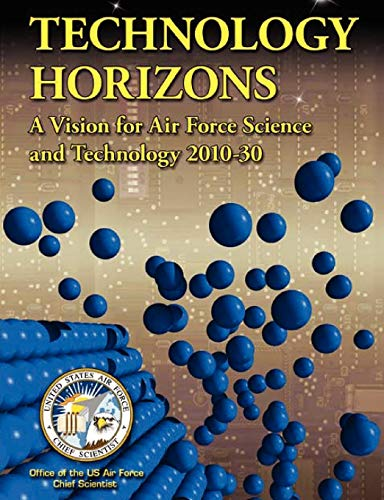 Technology Horizons: A Vision for Air Force Science and Technology 2010-30: US Air Force Chief ...