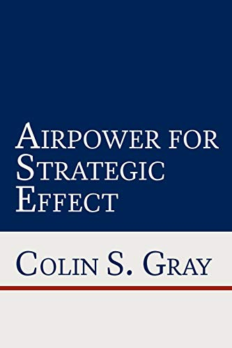 Airpower for Strategic Effect: Gray, Colin S.; Air University Press