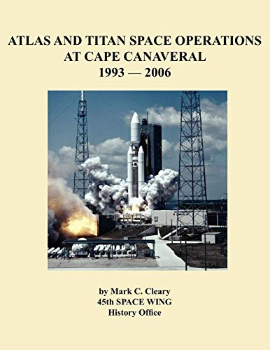 Atlas and Titan Space Operations at Cape Canaveral 1993-2006: Mark C. Cleary