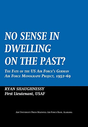 9781780399676: No Sense Dwelling in the Past: The Fate of the US Air Force's German Air Force Monograph Project, 1952-1969