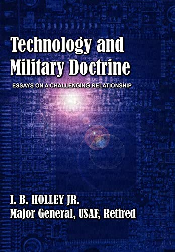 Technology and Military Doctrine: Essays on a Challenging Relationship (1780399693) by I B Holley; Air University Press