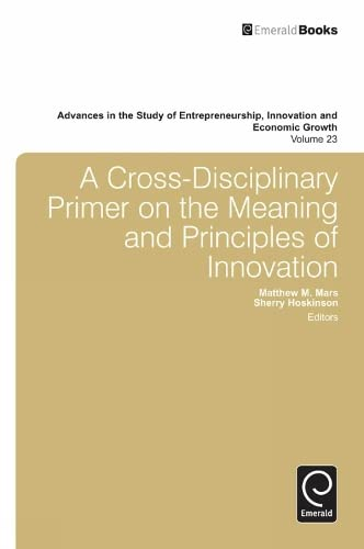 A Cross-Disciplinary Primer on the Meaning and Principles of Innovation (Advances in the Study of ...