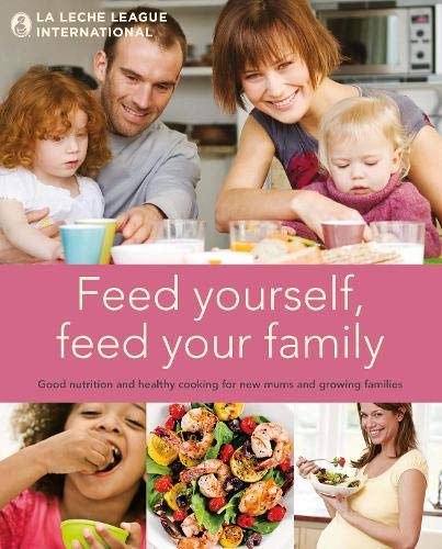 9781780660301: Feed Yourself, Feed Your Family: Good Nutrition and Healthy Cooking for New Moms and Growing Families. La Leche League International