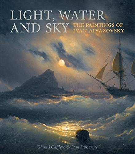 Light, Water and Sky: The Paintings of Ivan Aivazovsky: Gianni Caffiero, Ivan Samarine