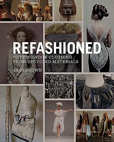 Refashioned: Cutting-Edge Clothing from Upcycled Materials (Hardcover): Sass Brown
