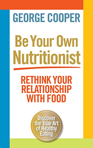 Be Your Own Nutritionist: Rethink Your Relationship with Food; The True Art of Healthy Eating: ...