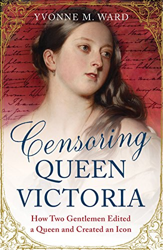 Censoring Queen Victoria: How Two Gentlemen Edited a Queen and Created an Icon: Ward, Yvonne M.