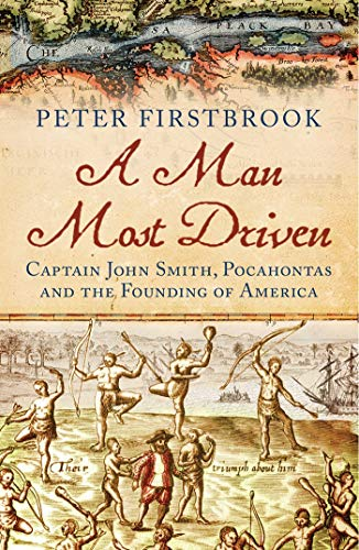 9781780747101: A Man Most Driven: Captain John Smith, Pocahontas and the Founding of America