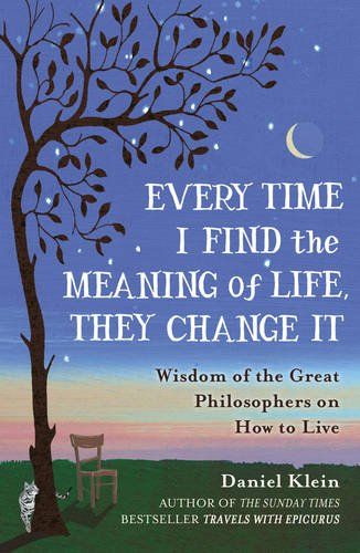 9781780749327: Every Time I Find the Meaning of Life, They Change It: Wisdom of the Great Philosophers on How to Live