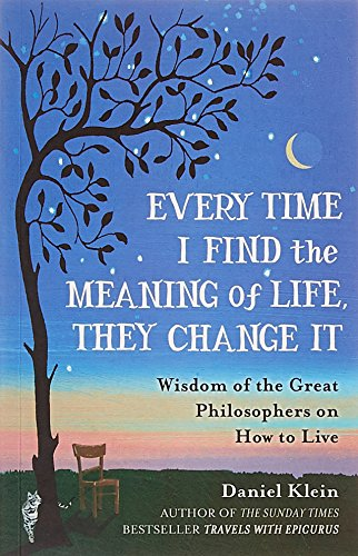 9781780749884: Every Time I Find the Meaning of Life, They Change It: Wisdom of the Great Philosophers on How to Live