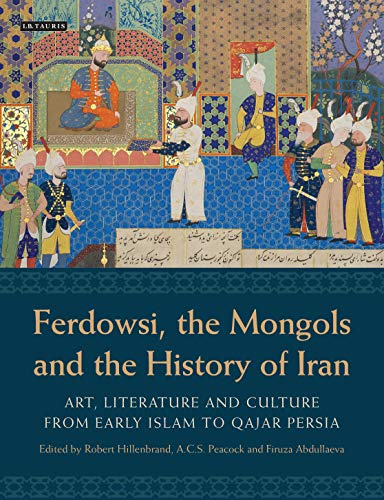 9781780760155: Ferdowsi, the Mongols and the History of Iran: Art, Literature and Culture from Early Islam to Qajar Persia (International Library of Iranian Studies)
