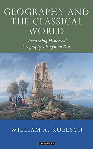 Geography and the Classical World: Unearthing Historical Geography's Forgotten Past (Tauris ...