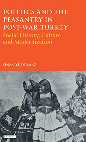 9781780761138: Politics and the Peasantry in Post-War Turkey: Social History, Culture and Modernization (Library of Ottoman Studies)