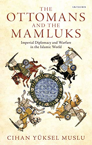The Ottomans and the Mamluks: Imperial Diplomacy and Warfare in the Islamic World (Library of ...