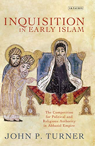 9781780761640: Inquisition in Early Islam: The Competition for Political and Religious Authority in the Abbasid Empire (Library of Middle East History)