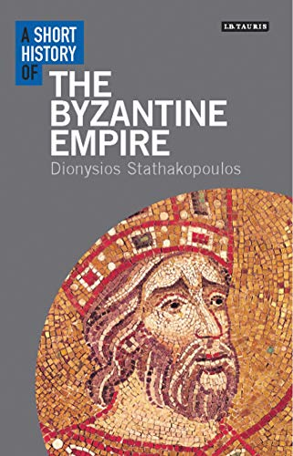 A Short History of the Byzantine Empire (I.B. Tauris Short Histories): Dionysios Stathakopoulos