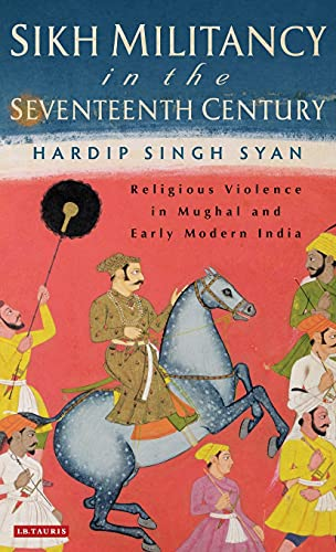 9781780762500: Sikh Militancy in the Seventeenth Century: Religous Violence in Mughal and Early Modern India (Library of South Asian History and Culture)