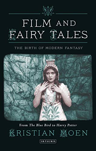 Film and Fairy Tales: The Birth of Modern Fantasy (International Library of the Moving Image): ...
