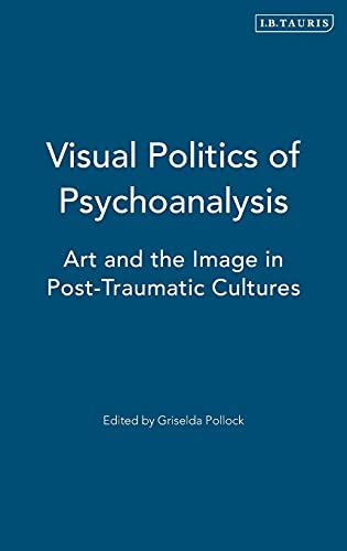 9781780763156: Visual Politics of Psychoanalysis: Art and the Image in Post-Traumatic Cultures