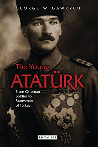 The Young Atatürk: From Ottoman Soldier to Statesman of Turkey: George Gawrych