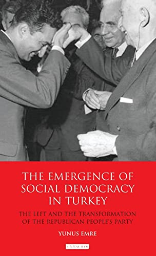 9781780764399: The Emergence of Social Democracy in Turkey: The Left and the Transformation of the Republican People's Party (Library of Modern Turkey)