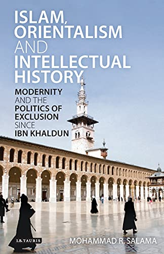 9781780764504: Islam, Orientalism and Intellectual History: Modernity and the Politics of Exclusion since Ibn Khaldun (Library of Middle East History)