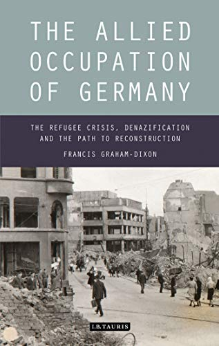 9781780764658: The Allied Occupation of Germany: The Refugee Crisis, Denazification and the Path to Reconstruction (International Library of Twentieth Century History)
