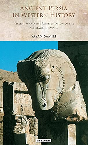 9781780764801: Ancient Persia in Western History: Hellenism and the Representation of the Achaemenid Empire (International Library of Iranian Studies)