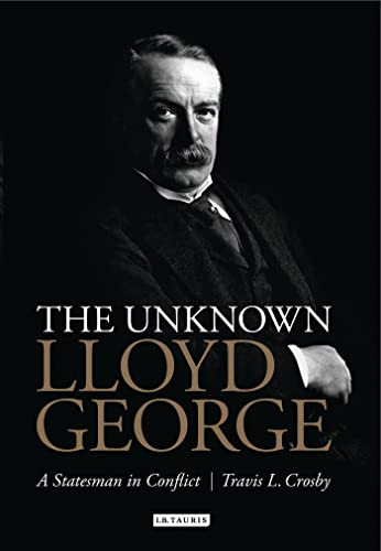 The Unknown Lloyd George: A Statesman in Conflict: Crosby, Travis L.