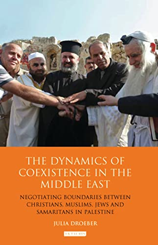 9781780765273: The Dynamics of Coexistence in the Middle East: Negotiating Boundaries Between Christians, Muslims, Jews and Samaritans in Palestine (Library of Modern Middle East Studies)