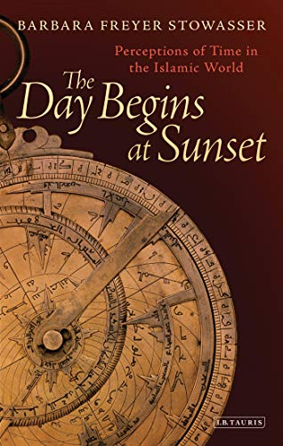 The Day Begins at Sunset: Perceptions of Time in the Islamic World (Library of Middle East History)...