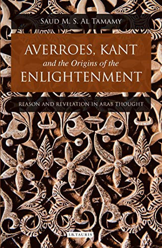 9781780765709: Averroes, Kant and the Origins of the Enlightenment: Reason and Revelation in Arab Thought (Library of Modern Middle East Studies) (Library of Middle East History)