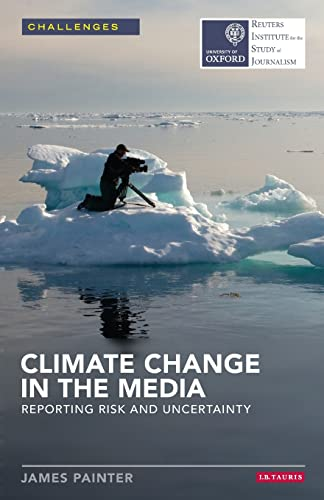 Climate Change in the Media: Reporting Risk and Uncertainty (Reuters Institute for the Study of ...