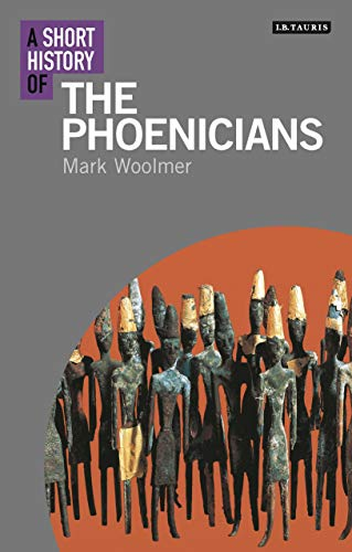 A Short History of The Phoenicians (I.B. Tauris Short Histories): Mark Woolmer