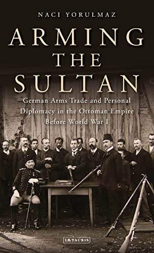9781780766331: Arming the Sultan: German Arms Trade and Diplomacy in the Ottoman Empire Before World War I (Library of Ottoman Studies)