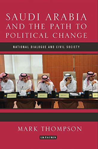 9781780766713: Saudi Arabia and the Path to Political Change: National Dialogue and Civil Society (Library of Modern Middle East Studies)