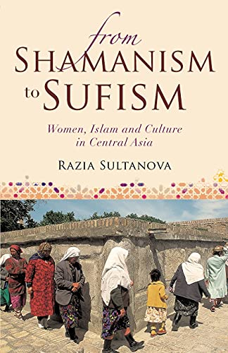9781780766874: From Shamanism to Sufism: Women, Islam and Culture in Central Asia