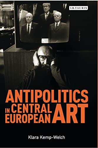 Antipolitics in Central European Art (International Library of Visual Culture): Klara Kemp-Welch