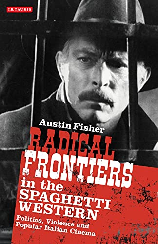 9781780767116: Radical Frontiers in the Spaghetti Western: Politics, Violence and Popular Italian Cinema (International Library of Visual Culture)