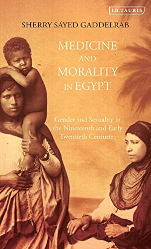 9781780767512: Medicine and Morality in Egypt: Gender and Sexuality in the Nineteenth and Early Twentieth Centuries (Library of Middle East History)