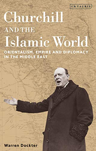 9781780768182: Churchill and the Islamic World: Orientalism, Empire and Diplomacy in the Middle East (International Library of Twentieth Century History)
