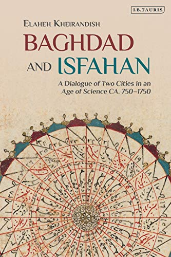 9781780768335: Baghdad and Isfahan: A Dialogue of Two Cities in an Age of Science CA. 750-1750 (Library of Middle East History)