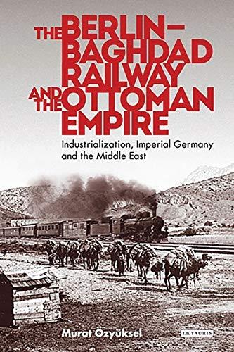 The Berlin-Baghdad Railway and the Ottoman Empire: Murat Ozyuksel