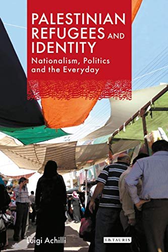 Palestinian Refugees and Identity: Nationalism, Politics and the Everyday (Library of Modern Middle...