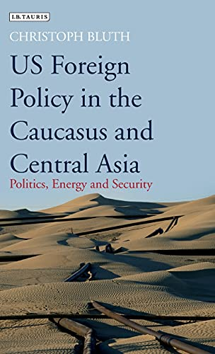 US Foreign Policy in the Caucasus and Central Asia: Politics, Energy and Security (Library of ...