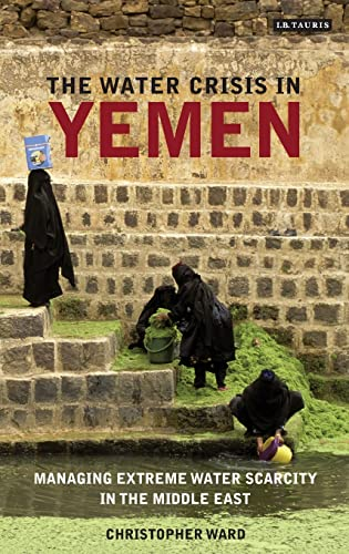 9781780769202: The Water Crisis in Yemen: Managing Extreme Water Scarcity in the Middle East (International Library of Human Geography (Hardcover))