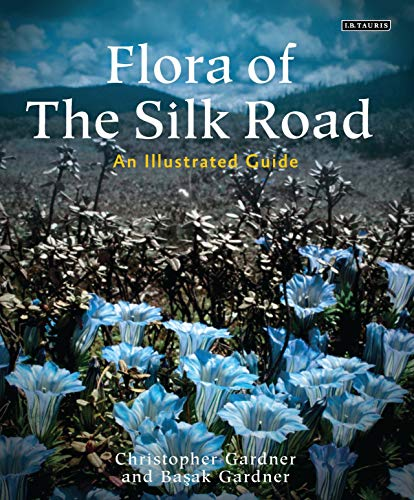 Flora of the Silk Road: The Complete Illustrated Guide: Basak Gardner; Christopher Gardner