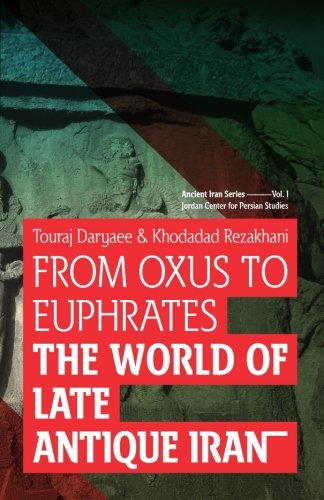 From Oxus to Euphrates: The World of Late Antique Iran (Ancient Iran Series) (Volume 1): Khodadad ...