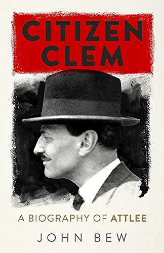 9781780879895: Citizen Clem: A Biography of Attlee: Winner of the Orwell Prize